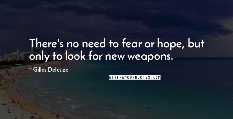 Gilles Deleuze quotes: There's no need to fear or hope, but only to look for new weapons.