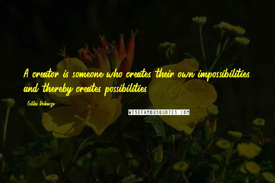 Gilles Deleuze quotes: A creator is someone who creates their own impossibilities, and thereby creates possibilities.