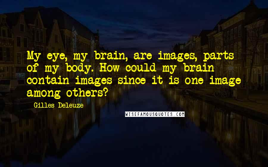 Gilles Deleuze quotes: My eye, my brain, are images, parts of my body. How could my brain contain images since it is one image among others?
