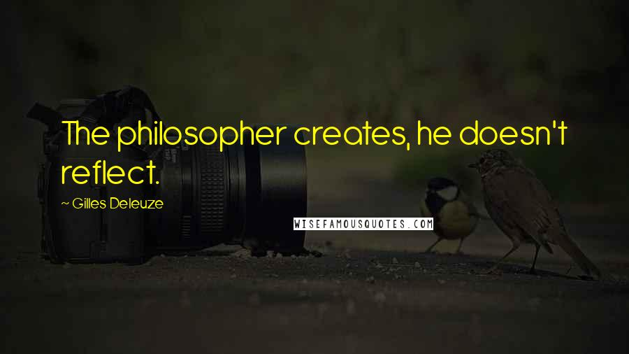 Gilles Deleuze quotes: The philosopher creates, he doesn't reflect.