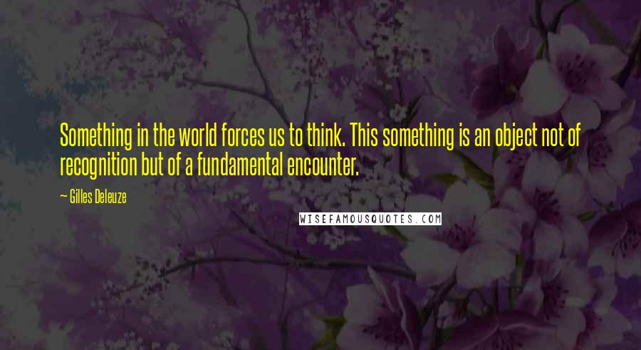 Gilles Deleuze quotes: Something in the world forces us to think. This something is an object not of recognition but of a fundamental encounter.
