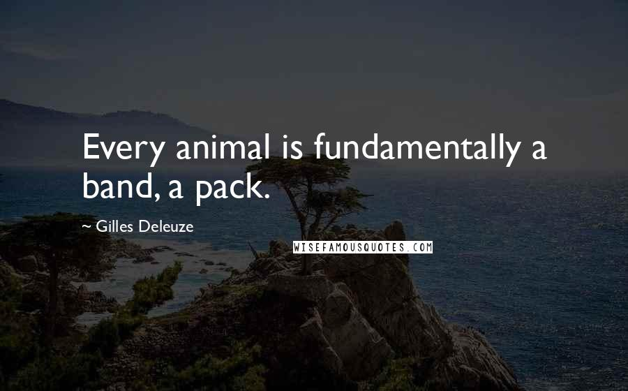 Gilles Deleuze quotes: Every animal is fundamentally a band, a pack.