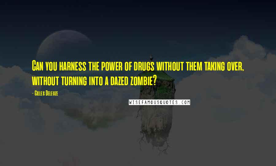 Gilles Deleuze quotes: Can you harness the power of drugs without them taking over, without turning into a dazed zombie?