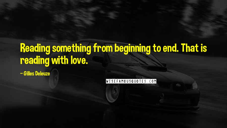 Gilles Deleuze quotes: Reading something from beginning to end. That is reading with love.