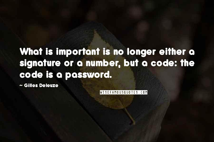 Gilles Deleuze quotes: What is important is no longer either a signature or a number, but a code: the code is a password.