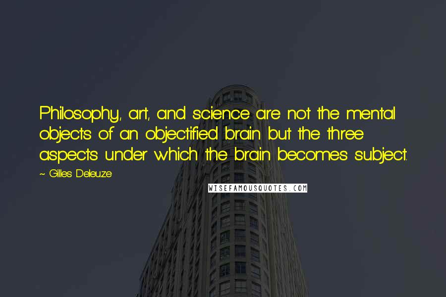 Gilles Deleuze quotes: Philosophy, art, and science are not the mental objects of an objectified brain but the three aspects under which the brain becomes subject.