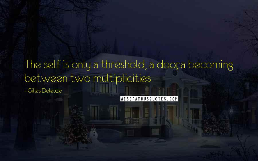 Gilles Deleuze quotes: The self is only a threshold, a door, a becoming between two multiplicities