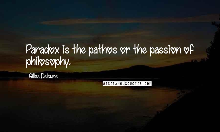 Gilles Deleuze quotes: Paradox is the pathos or the passion of philosophy.