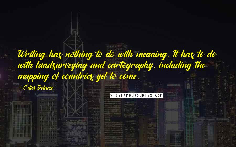 Gilles Deleuze quotes: Writing has nothing to do with meaning. It has to do with landsurveying and cartography, including the mapping of countries yet to come.