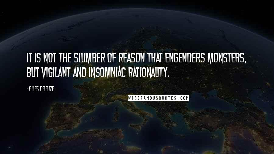 Gilles Deleuze quotes: It is not the slumber of reason that engenders monsters, but vigilant and insomniac rationality.