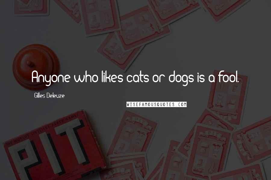 Gilles Deleuze quotes: Anyone who likes cats or dogs is a fool.