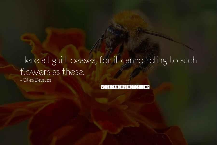 Gilles Deleuze quotes: Here all guilt ceases, for it cannot cling to such flowers as these.