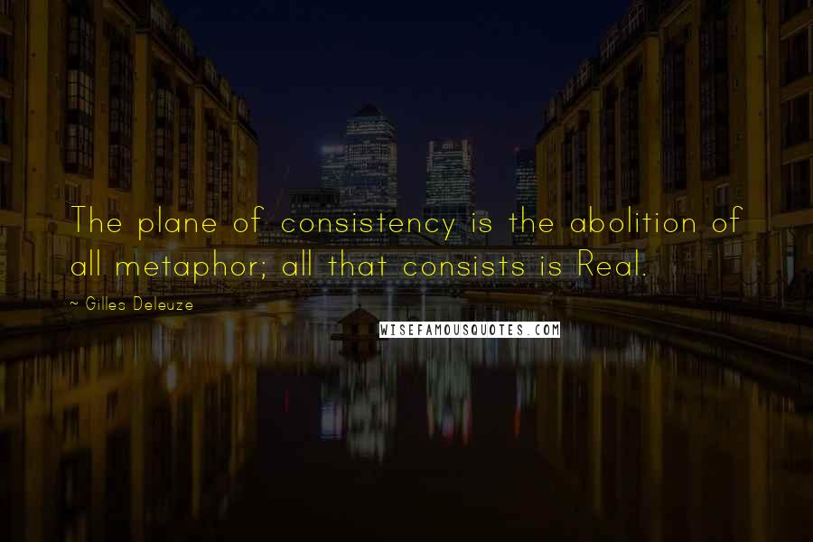 Gilles Deleuze quotes: The plane of consistency is the abolition of all metaphor; all that consists is Real.
