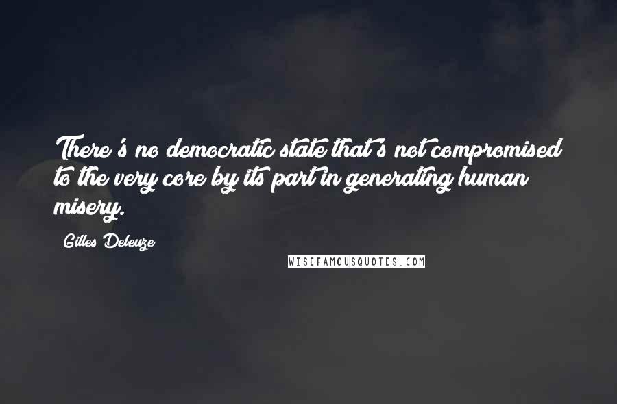 Gilles Deleuze quotes: There's no democratic state that's not compromised to the very core by its part in generating human misery.