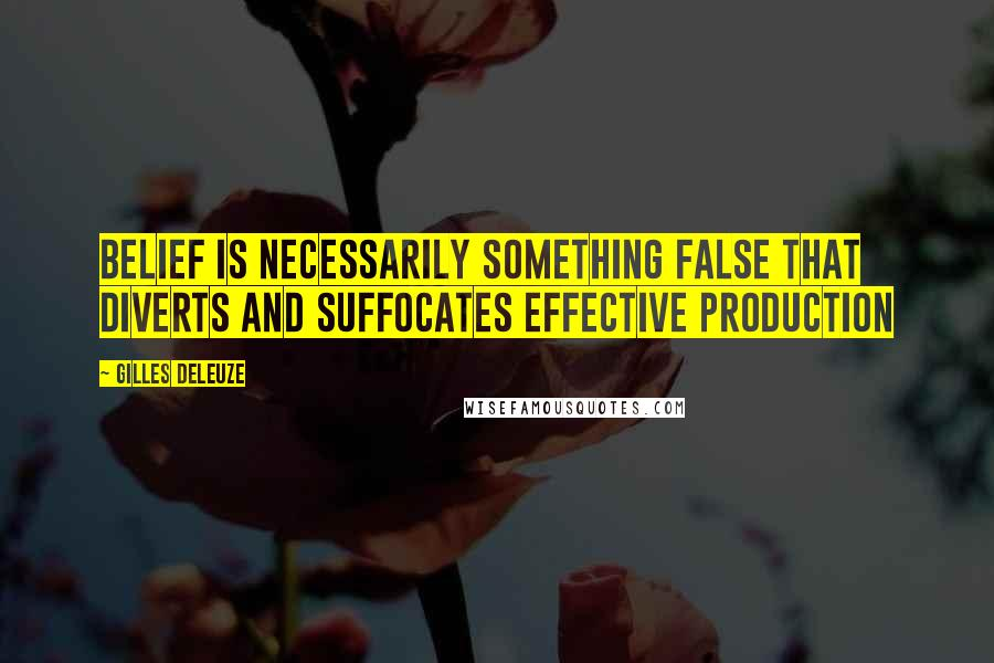 Gilles Deleuze quotes: Belief is necessarily something false that diverts and suffocates effective production