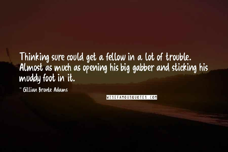 Gillian Bronte Adams quotes: Thinking sure could get a fellow in a lot of trouble. Almost as much as opening his big gabber and sticking his muddy foot in it.
