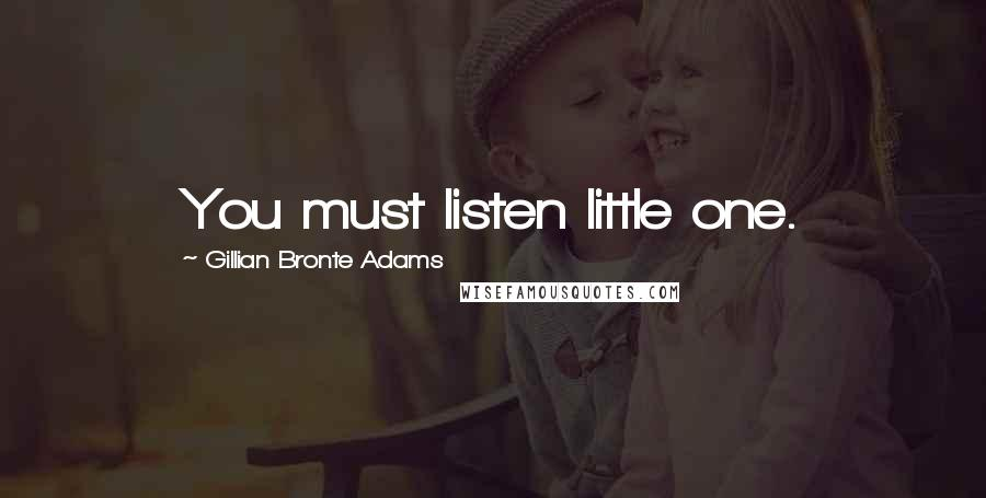 Gillian Bronte Adams quotes: You must listen little one.
