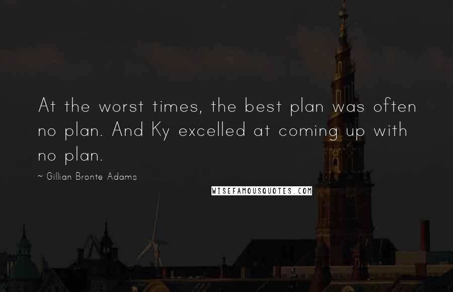 Gillian Bronte Adams quotes: At the worst times, the best plan was often no plan. And Ky excelled at coming up with no plan.