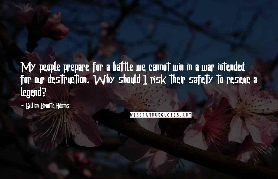 Gillian Bronte Adams quotes: My people prepare for a battle we cannot win in a war intended for our destruction. Why should I risk their safety to rescue a legend?