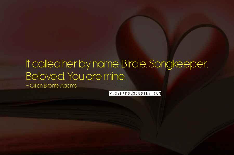 Gillian Bronte Adams quotes: It called her by name. Birdie. Songkeeper. Beloved. You are mine.