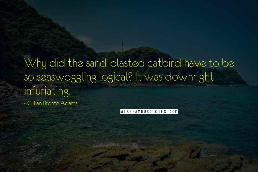 Gillian Bronte Adams quotes: Why did the sand-blasted catbird have to be so seaswoggling logical? It was downright infuriating.