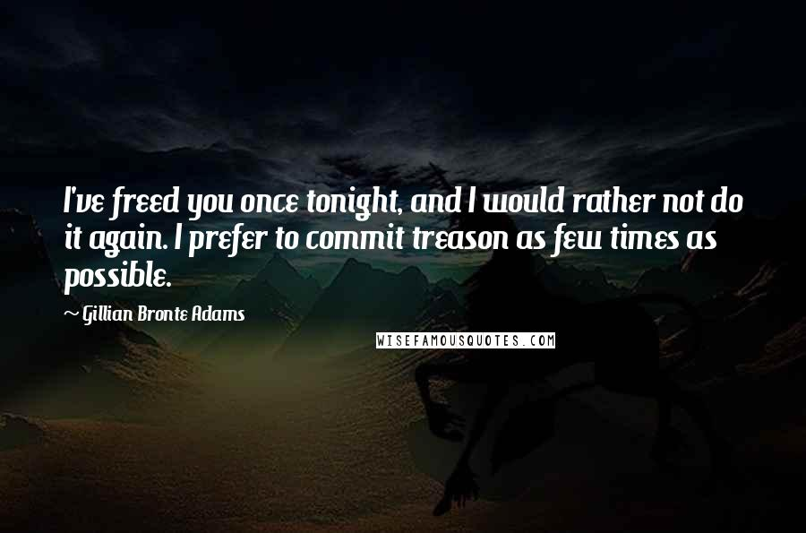 Gillian Bronte Adams quotes: I've freed you once tonight, and I would rather not do it again. I prefer to commit treason as few times as possible.