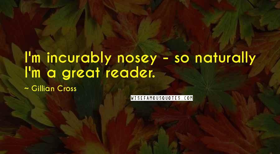 Gillian Cross quotes: I'm incurably nosey - so naturally I'm a great reader.