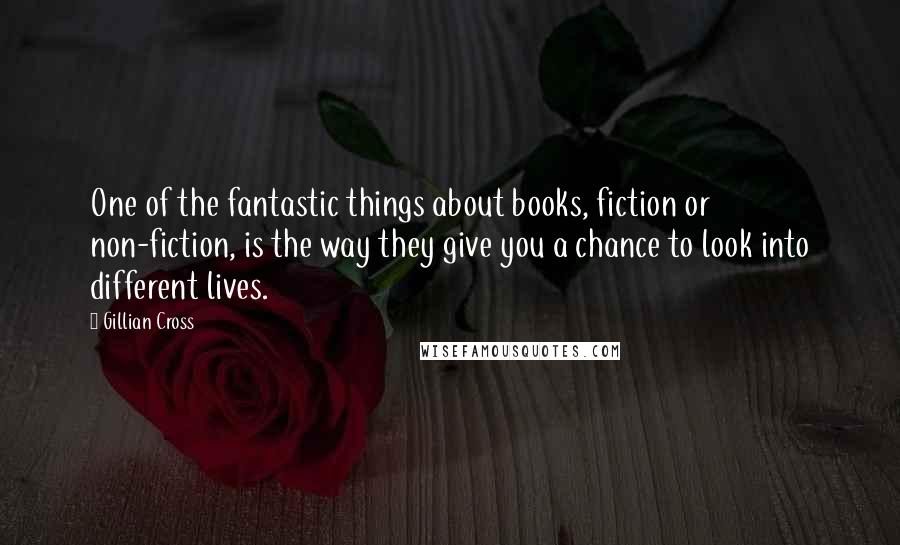 Gillian Cross quotes: One of the fantastic things about books, fiction or non-fiction, is the way they give you a chance to look into different lives.