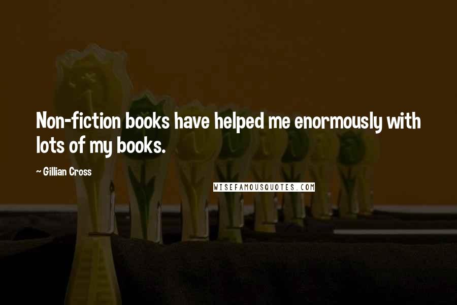 Gillian Cross quotes: Non-fiction books have helped me enormously with lots of my books.