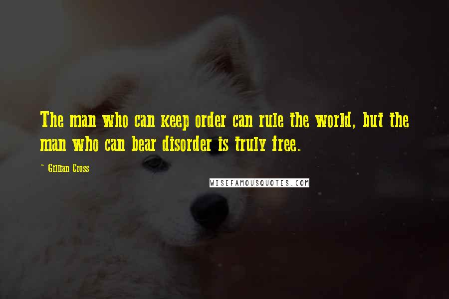 Gillian Cross quotes: The man who can keep order can rule the world, but the man who can bear disorder is truly free.