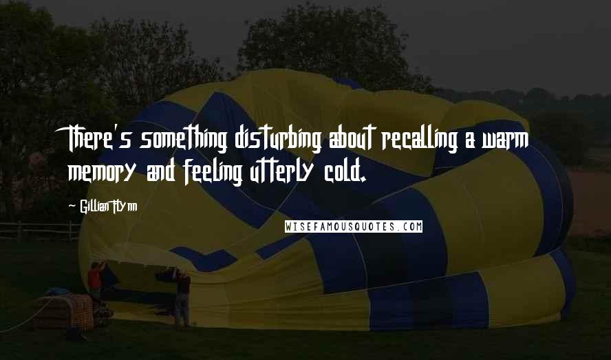 Gillian Flynn quotes: There's something disturbing about recalling a warm memory and feeling utterly cold.