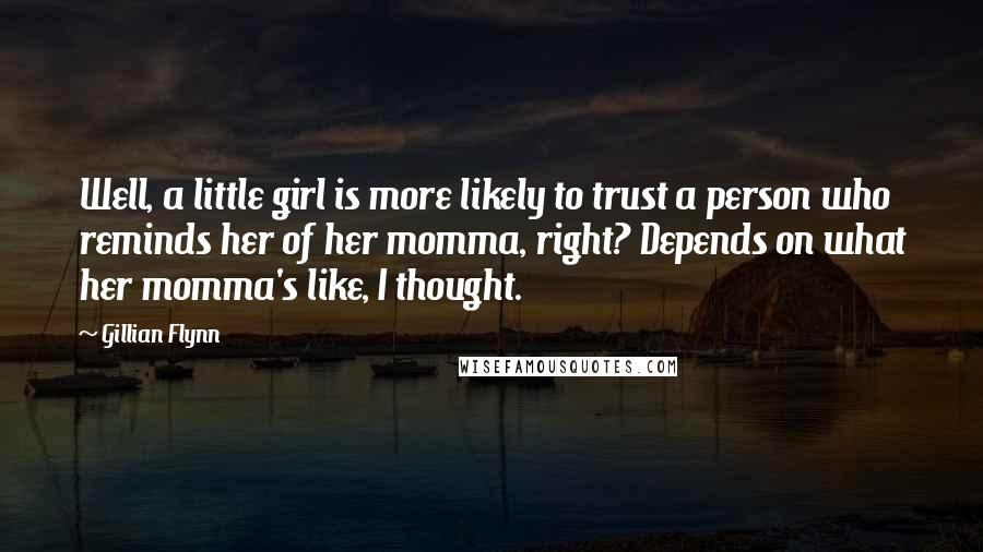 Gillian Flynn quotes: Well, a little girl is more likely to trust a person who reminds her of her momma, right? Depends on what her momma's like, I thought.