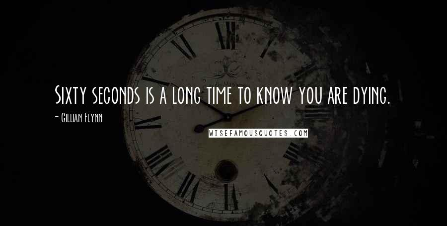 Gillian Flynn quotes: Sixty seconds is a long time to know you are dying.