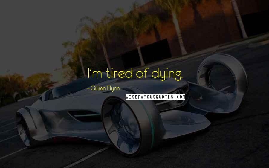 Gillian Flynn quotes: I'm tired of dying.