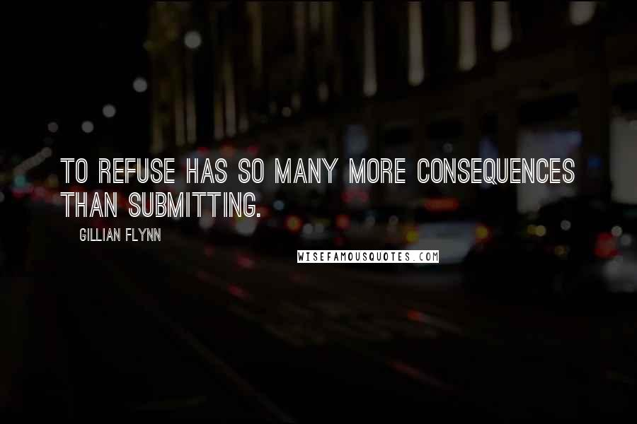 Gillian Flynn quotes: To refuse has so many more consequences than submitting.