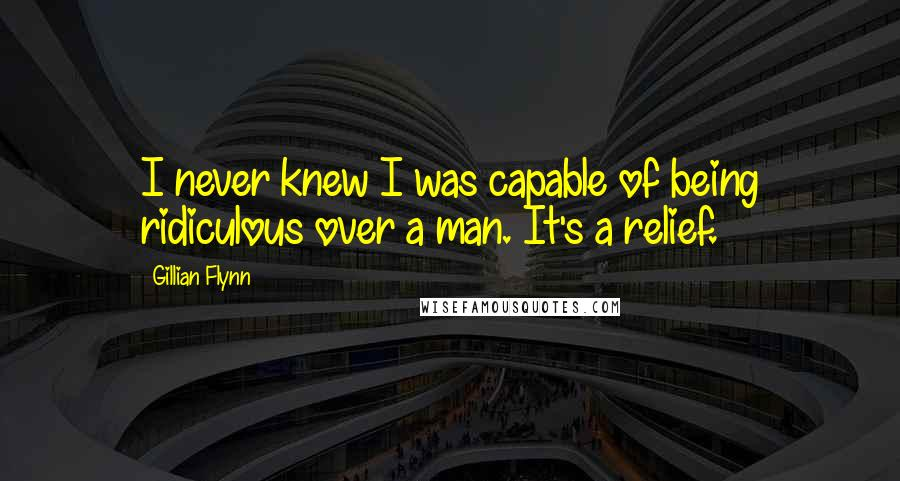 Gillian Flynn quotes: I never knew I was capable of being ridiculous over a man. It's a relief.