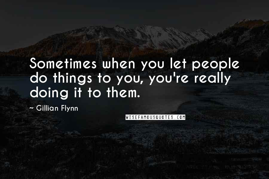 Gillian Flynn quotes: Sometimes when you let people do things to you, you're really doing it to them.