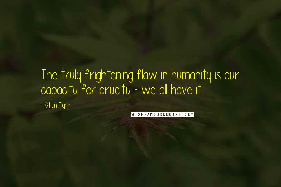 Gillian Flynn quotes: The truly frightening flaw in humanity is our capacity for cruelty - we all have it.