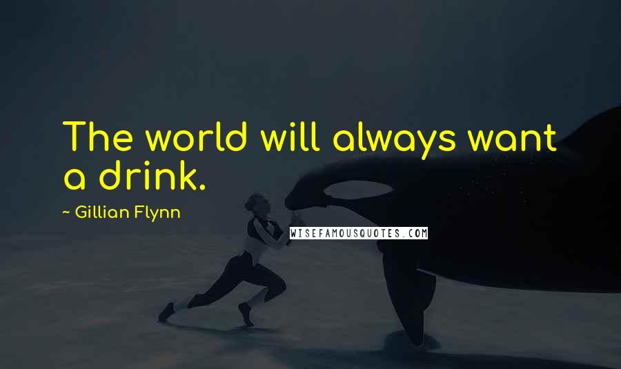 Gillian Flynn quotes: The world will always want a drink.