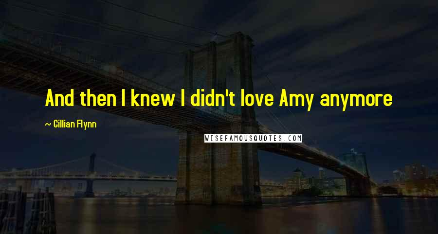 Gillian Flynn quotes: And then I knew I didn't love Amy anymore