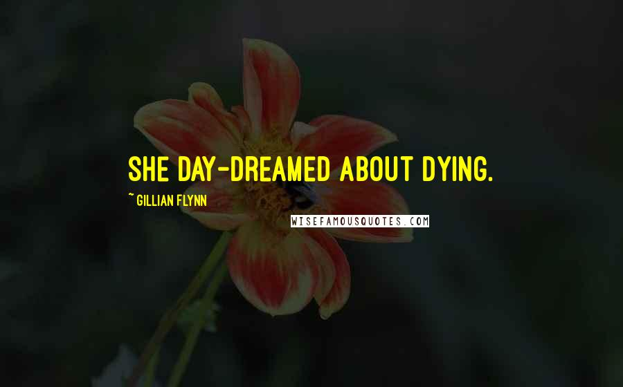 Gillian Flynn quotes: she day-dreamed about dying.