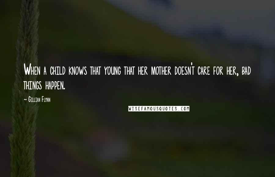 Gillian Flynn quotes: When a child knows that young that her mother doesn't care for her, bad things happen.