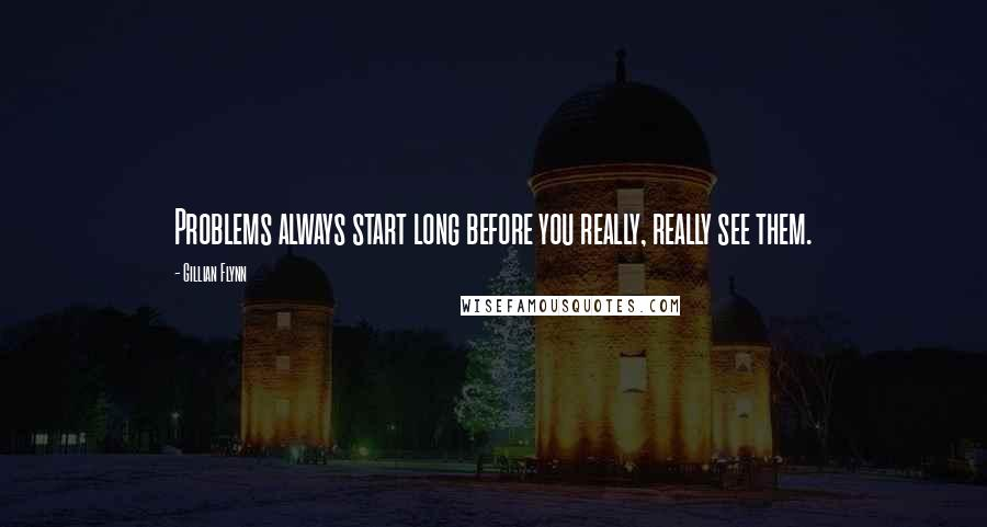 Gillian Flynn quotes: Problems always start long before you really, really see them.