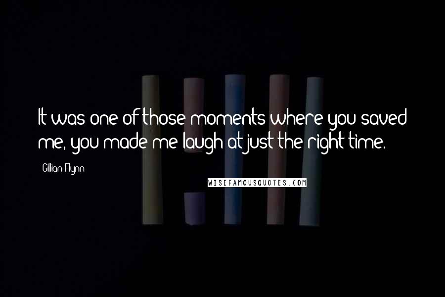 Gillian Flynn quotes: It was one of those moments where you saved me, you made me laugh at just the right time.