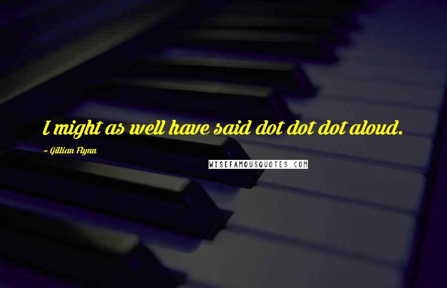 Gillian Flynn quotes: I might as well have said dot dot dot aloud.