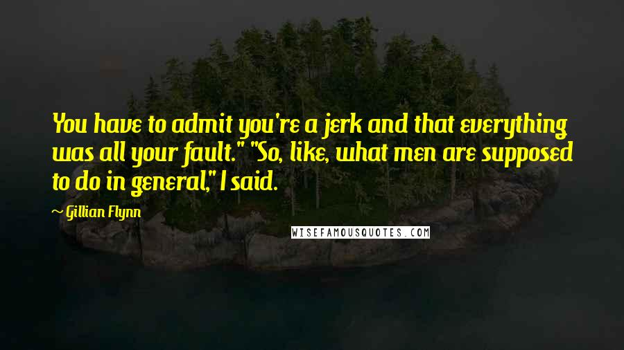 """Gillian Flynn quotes: You have to admit you're a jerk and that everything was all your fault."""" """"So, like, what men are supposed to do in general,"""" I said."""