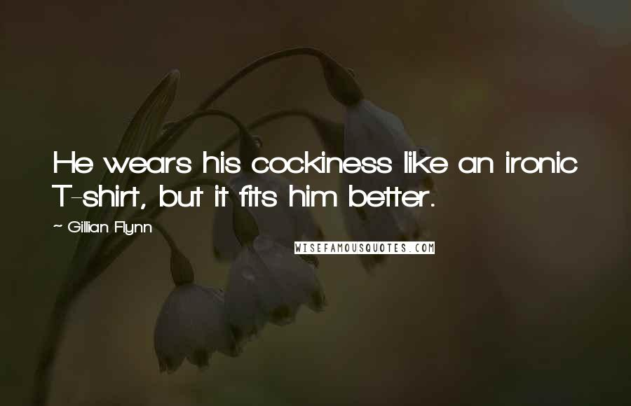 Gillian Flynn quotes: He wears his cockiness like an ironic T-shirt, but it fits him better.