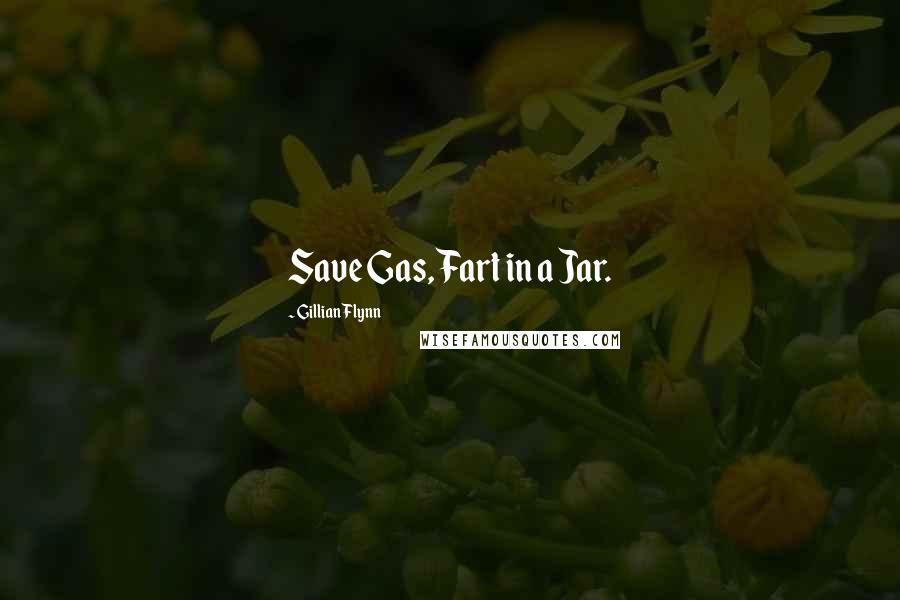Gillian Flynn quotes: Save Gas, Fart in a Jar.