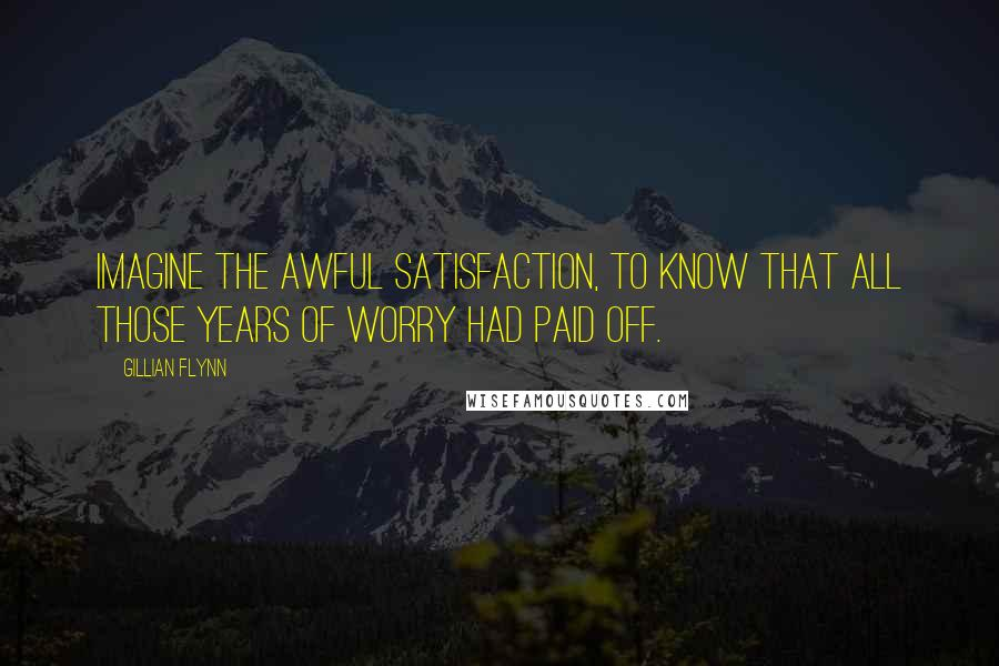 Gillian Flynn quotes: Imagine the awful satisfaction, to know that all those years of worry had paid off.