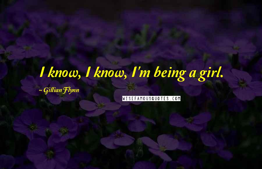 Gillian Flynn quotes: I know, I know, I'm being a girl.